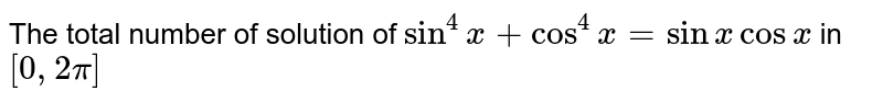 The total number of solution of `sin^(4)x+cos^(4) x= sin x cos x` in `[0, 2pi]` is equal to