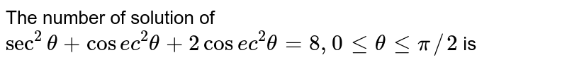The number of solution of `sec^(2) theta + cosec^(2) theta+2 cosec^(2) theta=8, 0 le theta le pi//2` is