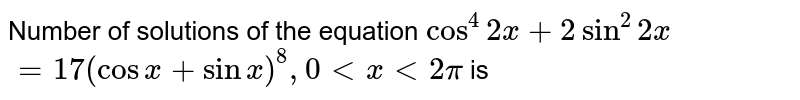 Number of solutions of the equation `cos^(4) 2x+2 sin^(2) 2x` <br> `=17 (cos x + sin x)^(8), 0 lt x lt 2 pi` is