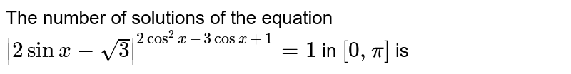 The number of solutions of the equation <br> `|2 sin x-sqrt(3)|^(2 cos^(2) x-3 cos x+1)=1` in `[0, pi]` is