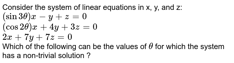 Consider the system of linear equations in x, y, and z: <br> `(sin 3 theta) x-y+z=0` <br> `(cos 2 theta) x+4y+3z=0` <br> `2x+7y+7z=0` <br> Which of the following can be the values of `theta` for which the system has a non-trivial solution ?