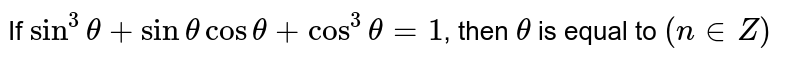 If `sin^(3) theta+sin theta cos theta+ cos^(3) theta=1`, then `theta` is equal to `(n in Z)`