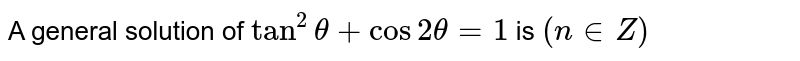 A general solution of `tan^(2) theta+ cos 2 theta=1` is `(n in Z)`