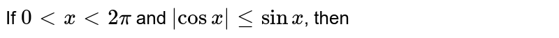 If `0 lt x lt 2 pi` and `|cos x| le sin x`, then