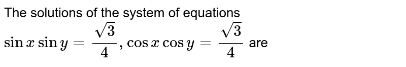 The solutions of the system of equations `sin x sin y=sqrt(3)/4, cos x cos y= sqrt(3)/4` are