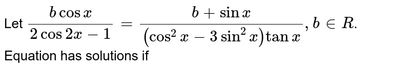 Let `(b cos x)/(2 cos 2x-1)=(b + sin x)/((cos^(2) x-3 sin^(2) x) tan x), b in R`. <br> Equation has solutions if