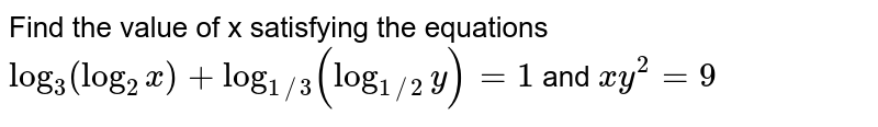 Find the value of x satisfying the equations `log_(3)(log_(2)x)+log_(1//3)(log_(1//2)y)=1` and `xy^(2)=9`