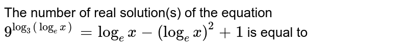 The number of real solution(s) of the equation `9^(log_(3)(log_(e )x))=log_(e )x-(log_(e )x)^(2)+1` is equal to