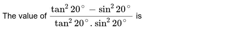 The value of `(tan^(2)20^(@)-sin^(2)20^(@))/(tan^(2)20^(@).sin^(2)20^(@))` is