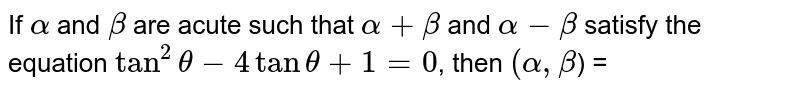 If `alpha` and `beta` are acute such that `alpha+beta` and `alpha-beta` satisfy the equation `tan^(2)theta-4tan theta+1=0`, then `(alpha, beta`) =