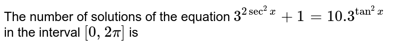 The number of solutions of the equation `3^(2sec^(2)x)+1=10.3^(tan^(2)x)` in the interval `[0,2pi]` is