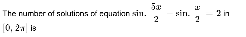 The number of solutions of ewuation `sin.(5x)/(2)-sin.(x)/(2)=2` in `[0,2pi]` is