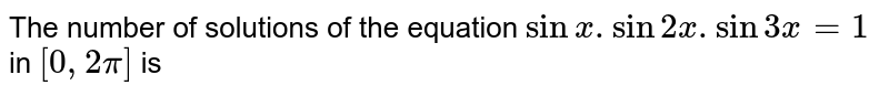The number of solutions of the equation `sin x . Sin 2x. Sin 3x=1` in `[0,2pi]` is