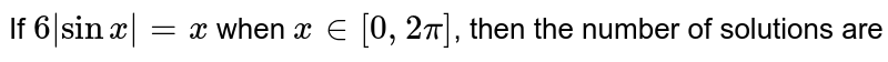 If `6 sin x = x` when `x in[0,2pi]`, then the number of solutions are