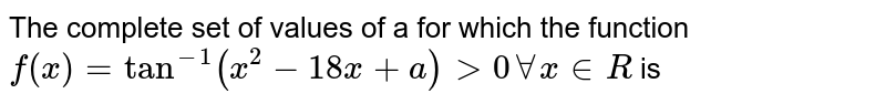 The complete set of values of a for which the function `f(x)=tan^(-1)(x^(2)-18x +a)gt 0 AA x in R` is