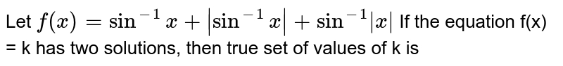 Let `f(x)=sin^(-1)x|sin^(-1)x|+sin^(-1)|x|` <br>  If the equation f(x) = k has two solutions, then true set of values of k is