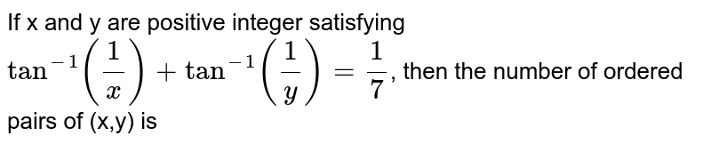 If x and y are positive integer satisfying `tan^(-1)((1)/(x))+tan^(-1)((1)/(y))=(1)/(7)`, then the number of ordered pairs of (x,y) is