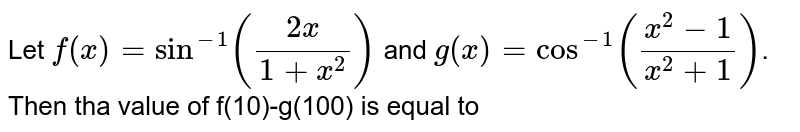 Let `f(x)=sin^(-1)((2x)/(1+x^(2)))` and `g(x)=cos^(-1)((x^(2)-1)/(x^(2)+1))`. Then tha value of f(10)-g(100) is equal to