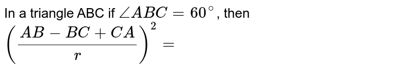In a triangle ABC if `angle ABC=60^(@)`, then `((AB-BC+CA)/(r ))^(2)=`