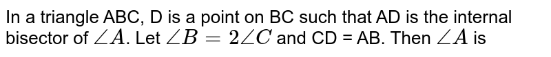 In a triangle ABC, D is a point on BC such that AD is the internal bisector of `angle A`. Let `angle B = 2 angle C` and CD = AB. Then `angle A` is