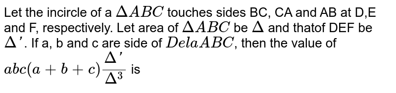 Let the incircle of a `Delta ABC` touches sides BC, CA and AB at D,E and F, respectively. Let area of `Delta ABC` be `Delta` and thatof DEF be `Delta'`. If a, b and c are side of `Dela ABC`, then the value of `abc(a+b+c)(Delta')/(Delta^(3))` is