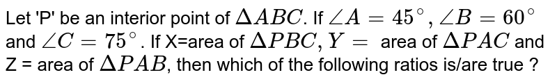 Let 'P' be an interior point of `Delta ABC`. If `angle A=45^(@), angle B=60^(@)` and `angle C=75^(@)`. If X=area of `Delta PBC,Y=` area of `Delta PAC` and Z = area of `Delta PAB`, then which of the following ratios is/are true ?