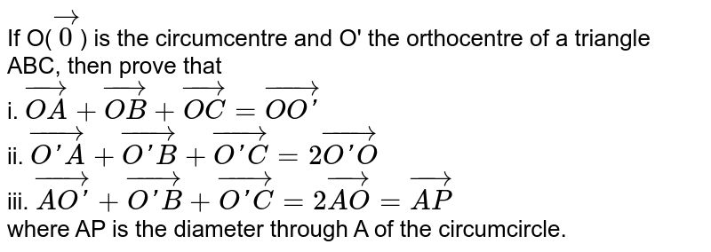 If O(`vec0`) is the circumcentre and O' the orthocentre of a triangle ABC, then prove that <br> i. `vec(OA)+vec(OB)+vec(OC)=vec(OO')` <br> ii. `vec(O'A)+vec(O'B)+vec(O'C)=2vec(O'O)` <br> iii. `vec(AO')+vec(O'B)+vec(O'C)=2 vec(AO)=vec(AP)` <br> where AP is the diameter through A of the circumcircle.