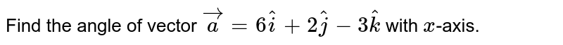 Find the angle of vector `veca=6hati+2hatj-3hatk` with `x`-axis.