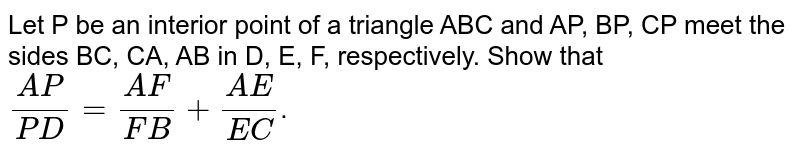 Let P be an interior point of a triangle ABC and AP, BP, CP meet the sides BC, CA, AB in D, E, F, respectively. Show that `(AP)/(PD)=(AF)/(FB)+(AE)/(EC)`.