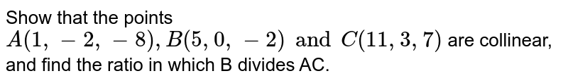 Show that the points `A(1, -2, -8), B(5, 0, -2) and C(11, 3, 7)` are collinear, and find the ratio in which B divides AC.