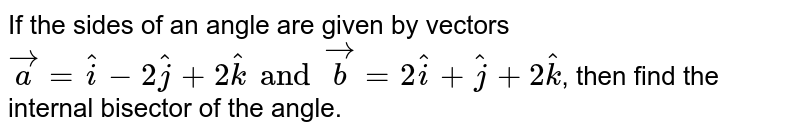 If the sides of an angle are given by vectors `veca=hati-2hatj+2hatk and vecb=2hati+hatj+2hatk`, then find the internal  bisector of the angle.