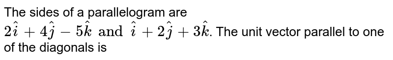 The sides of a parallelogram are `2hati +4hatj -5hatk and hati + 2hatj +3hatk `. The unit vector parallel to one of the diagonals is