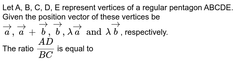 Let A, B, C, D, E represent vertices of a regular pentagon ABCDE. Given the position vector of these vertices be `veca, veca + vecb, vecb, lamda veca and  lamda vecb`, respectively.  <br> The ratio `(AD)/(BC)` is equal to