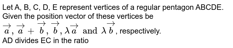 Let A, B, C, D, E represent vertices of a regular pentagon ABCDE. Given the position vector of these vertices be `veca, veca + vecb, vecb, lamda veca and  lamda vecb`, respectively.  <br> AD divides EC in the ratio