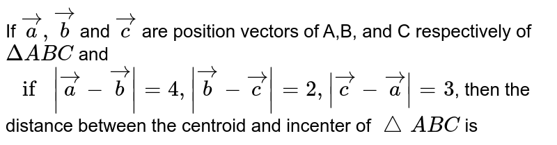 If `veca, vecb` and `vecc` are position vectors of A,B, and C respectively of `DeltaABC` and `if|veca-vecb|,|vecb-vec(c)|=2, |vecc-veca|=3`, then the distance between the centroid and incenter of `triangleABC` is
