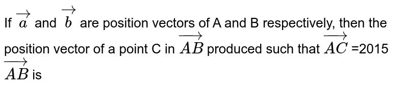If `veca` and `vecb` are position vectors of A and B respectively, then the position vector of a point C in `vec(AB)` produced such that `vec(AC)` =2015 `vec(AB)` is