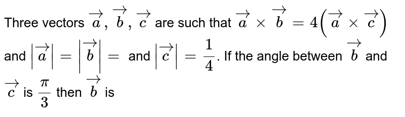 Three vectors `veca,vecb,vecc` are such that `veca xx vecb=4(veca xx vecc)` and `|veca|=|vecb|=` and `|vecc|=1/4`. If the angle between `vecb` and `vecc` is `pi/3` then `vecb` is