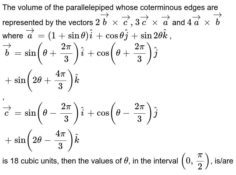 The volume of the parallelepiped whose coterminous edges are represented by the vectors `2vecb xx vecc, 3vecc xx veca` and `4veca xx vecb` where <br> `hati=sin(theta+(2pi)/(3))hati+cos(theta+(2pi)/(3))hatj+sin(2theta+(4pi)/(3))hatk`, <br> `vecc=sin(theta-(2pi)/(3))hati+cos(theta-(2pi)/(3))hatj + sin(2theta-(4pi)/(3))hatk` <br> is 18 cubic units, then the values of `theta`, in the interval `(0,pi/2)`, is/are