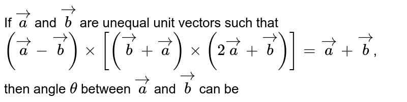 If `veca` and `vecb` are unequal unit vectors such that `(veca -vecb) xx [(vecb+veca) xx (2veca+vecb)]=veca+vecb`, then angle `theta` between `veca` and `vecb` can be