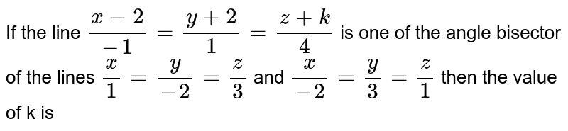 If the line `(x-2)/-1=(y+2)/1=(z+k)/4` is one of the angle bisector of the lines `x/1=y/-2=z/3` and `x/-2=y/3=z/1` then the value of k is