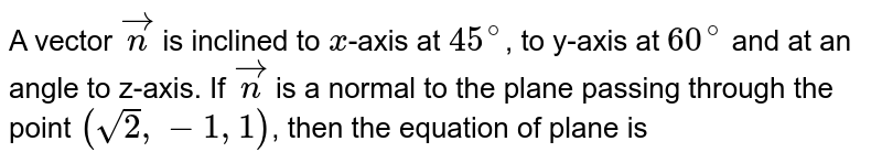 A vector `vecn` is inclined to `x`-axis at `45^(@)`, to y-axis at `60^(@)` and at an angle to z-axis. If `vecn` is a normal to the plane passing through the point `(sqrt(2),-1,1)`, then the equation of plane is