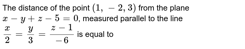 The distance of the point `(1,-2,3)` from the plane `x-y+z-5=0`, measured parallel to the line `x/2=y/3=(z-1)/-6` is equal to