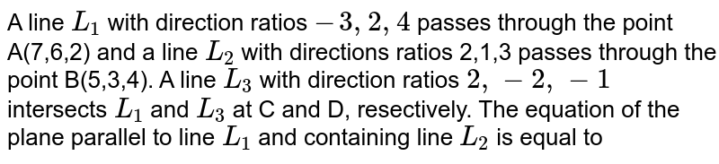 A line `L_(1)` with direction ratios `-3,2,4` passes through the point A(7,6,2) and a line `L_(2)` with directions ratios 2,1,3 passes through the point B(5,3,4). A line `L_(3)` with direction ratios `2,-2,-1` intersects `L_(1)` and `L_(3)` at C and D, resectively. <br> The equation of the plance parallel to line `L_(1)` and containing line `L_(2)` is equal to