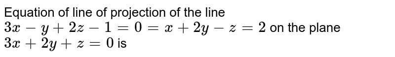 Equation of line of projection of the line `3x-y+2z-1=0=x+2y-z=2` on the plane `3x+2y+z=0` is