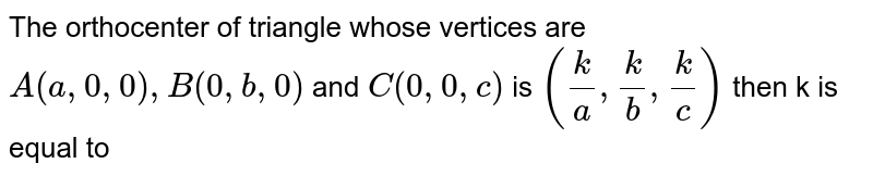 The orthocenter of triangle whose vertices are `A(a,0,0),B(0,b,0)` and `C(0,0,c)` is `(k/a,k/b,k/c)` then k is equal to