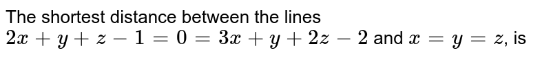 The shortest distance between the lines `2x+y+z-1=0=3x+y+2z-2` and `x=y=z`, is