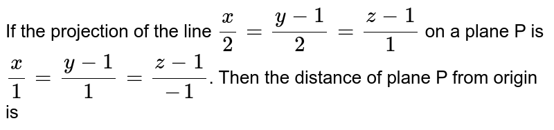 If the projection of the line `x/2=(y-1)/2=(z-1)/1` on a plane P is `x/1=(y-1)/1=(z-1)/-1`. Then the distance of plane P from origin is