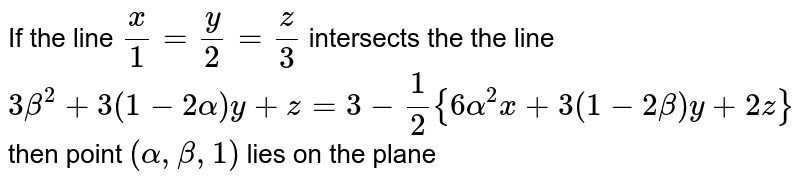 If the line `x/1=y/2=z/3` intersects the the line `3beta^(2)+3(1-2alpha)y+z=3-1/2{6alpha^(2)x+3(1-2beta)y+2z}` then point `(alpha,beta,1)` lies on the plane