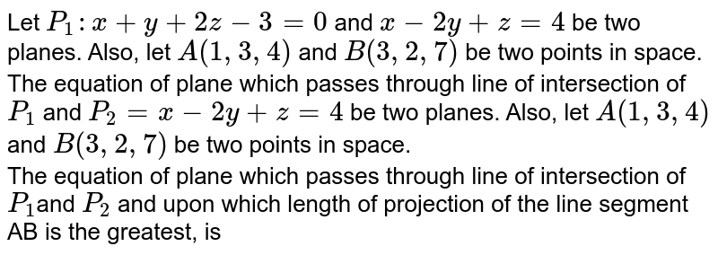 Let `P_(1):x+y+2z-3=0` and `x-2y+z=4` be two planes. Also, let `A(1,3,4)` and `B(3,2,7)` be two points in space. <br> The equation of plane which passes through line of intersection of `P_(1)` and `P_(2)=x-2y+z=4` be two planes. Also, let `A(1,3,4)` and `B(3,2,7)` be two points in space. <br> The equation of plane which passes through line of intersection of `P_(1)`and `P_(2)` and upon which length of projection of the line segment AB is the greatest, is