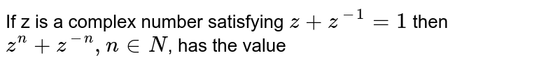 If z is a complex number satisfying `z + z^-1 = 1` then `z^n + z^-n , n in N`, has the value